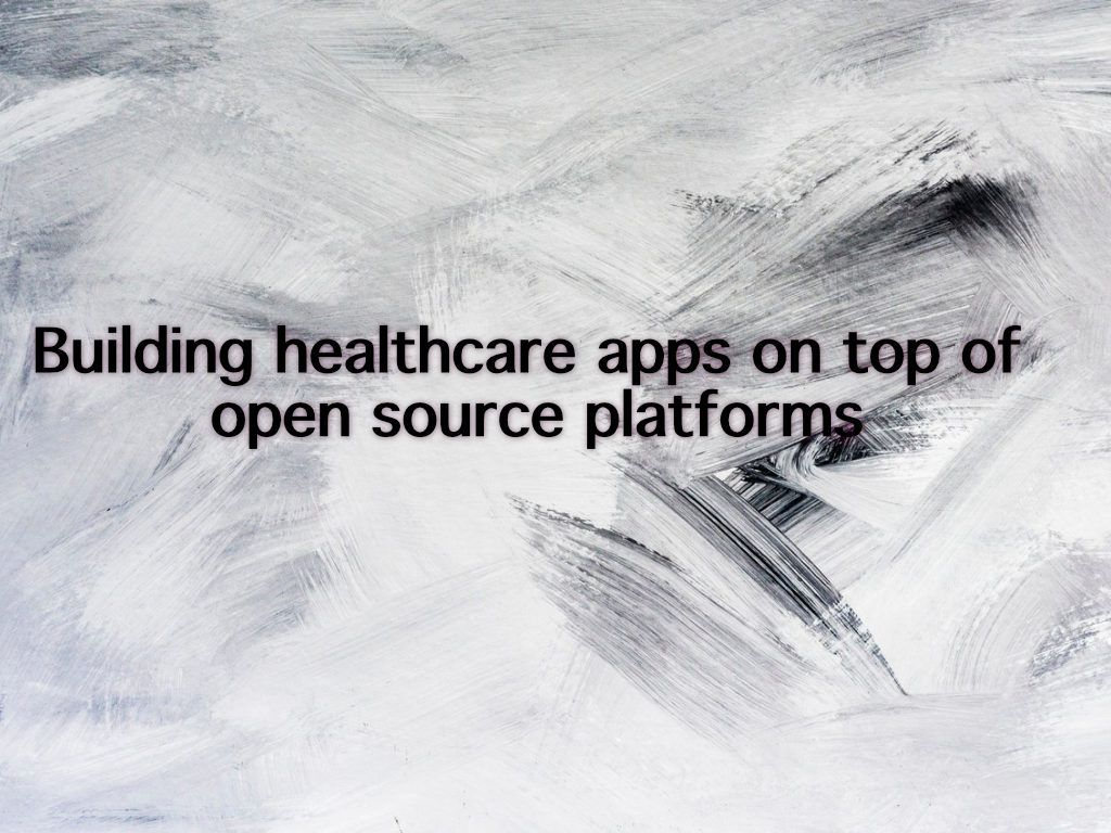 Building healthcare apps on top of open source platforms, Benefits and examples